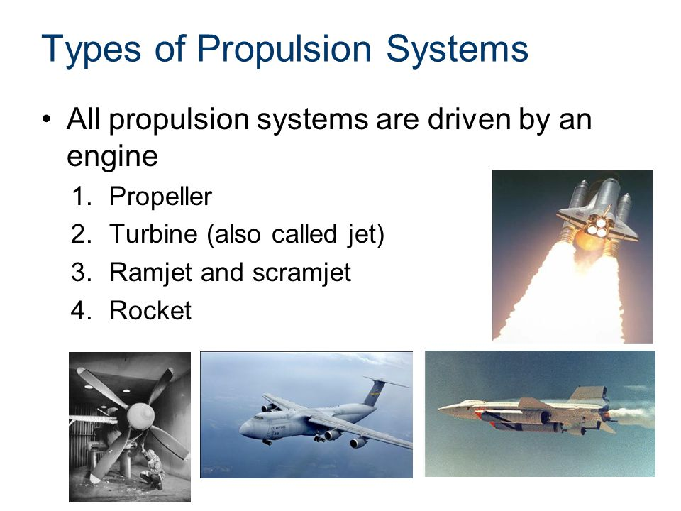 Types of Propulsion Systems All propulsion systems are driven by an engine 1.Propeller 2.Turbine (also called jet) 3.Ramjet and scramjet 4.Rocket