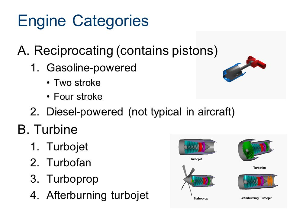 Engine Categories A.Reciprocating (contains pistons) 1.Gasoline-powered Two stroke Four stroke 2.Diesel-powered (not typical in aircraft) B.Turbine 1.