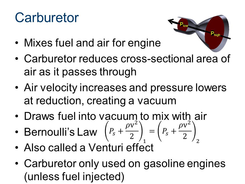 P low P high Carburetor Mixes fuel and air for engine Carburetor reduces cross-sectional area of air as it passes through Air velocity increases and p