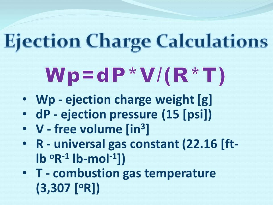 Wp - ejection charge weight [g] dP - ejection pressure (15 [psi]) V - free volume [in 3 ] R - universal gas constant (22.16 [ft- lb o R -1 lb-mol -1 ]) T - combustion gas temperature (3,307 [ o R])