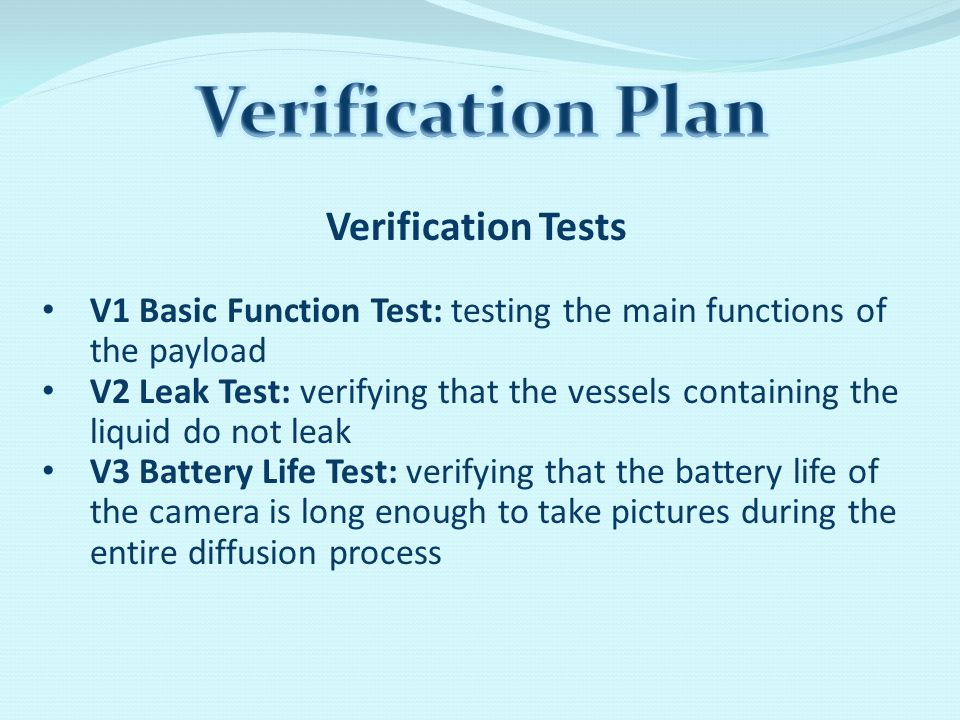 Verification Tests V1 Basic Function Test: testing the main functions of the payload V2 Leak Test: verifying that the vessels containing the liquid do