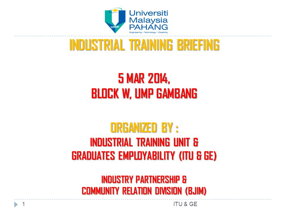 INDUSTRIAL TRAINING BRIEFING 5 MAR 2014, BLOCK W, UMP GAMBANG ORGANIZED BY : INDUSTRIAL TRAINING UNIT & GRADUATES EMPLOYABILITY (ITU & GE) INDUSTRY PA