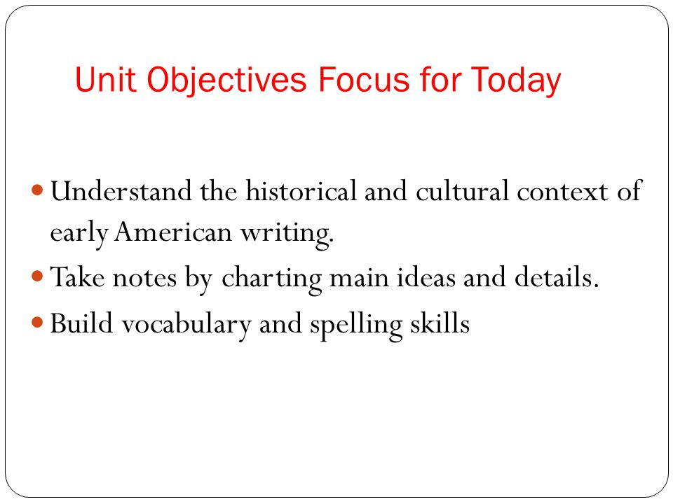 Unit Objectives Focus for Today Understand the historical and cultural context of early American writing.