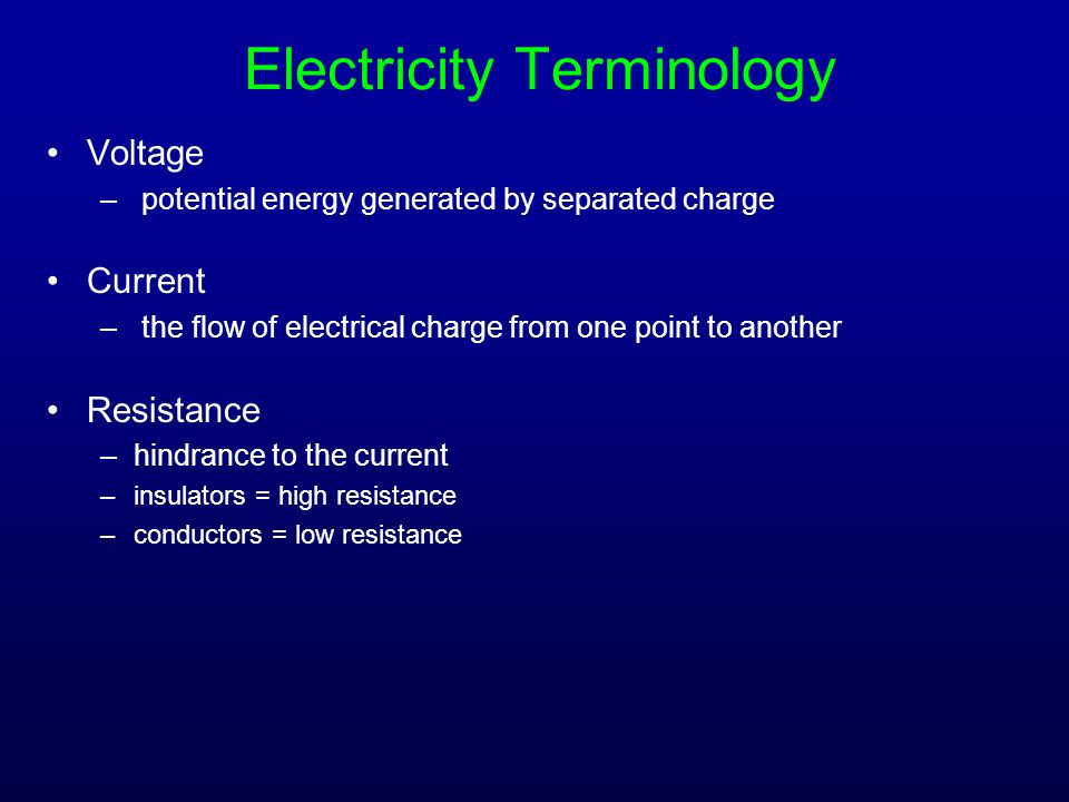 Electricity Terminology Voltage – potential energy generated by separated charge Current – the flow of electrical charge from one point to another Res