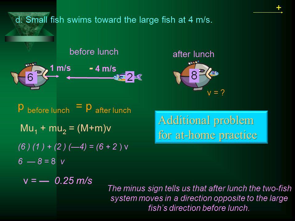 p before lunch = p after lunch + Mu 1 + mu 2 = (M+m)v 1 m/s before lunch after lunch v = — 0.25 m/s v = .