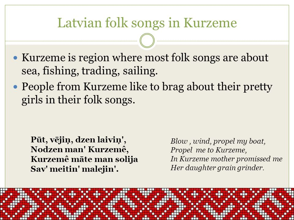 Latvian folk songs in Kurzeme Kurzeme is region where most folk songs are about sea, fishing, trading, sailing.