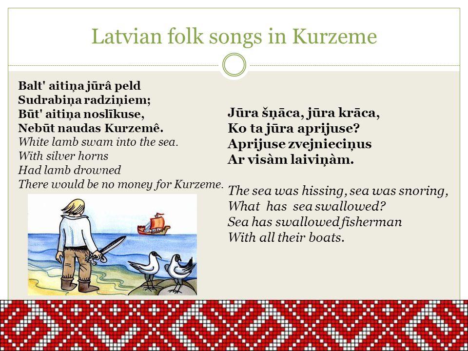 Latvian folk songs in Kurzeme Jūra šņāca, jūra krāca, Ko ta jūra aprijuse? Aprijuse zvejnieciņus Ar visàm laiviņàm. The sea was hissing, sea was snori