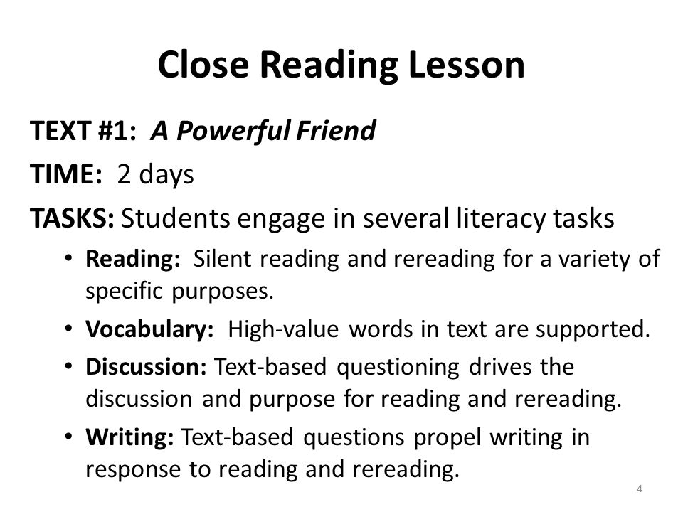 Close Reading Lesson TEXT #1: A Powerful Friend TIME: 2 days TASKS: Students engage in several literacy tasks Reading: Silent reading and rereading for a variety of specific purposes.