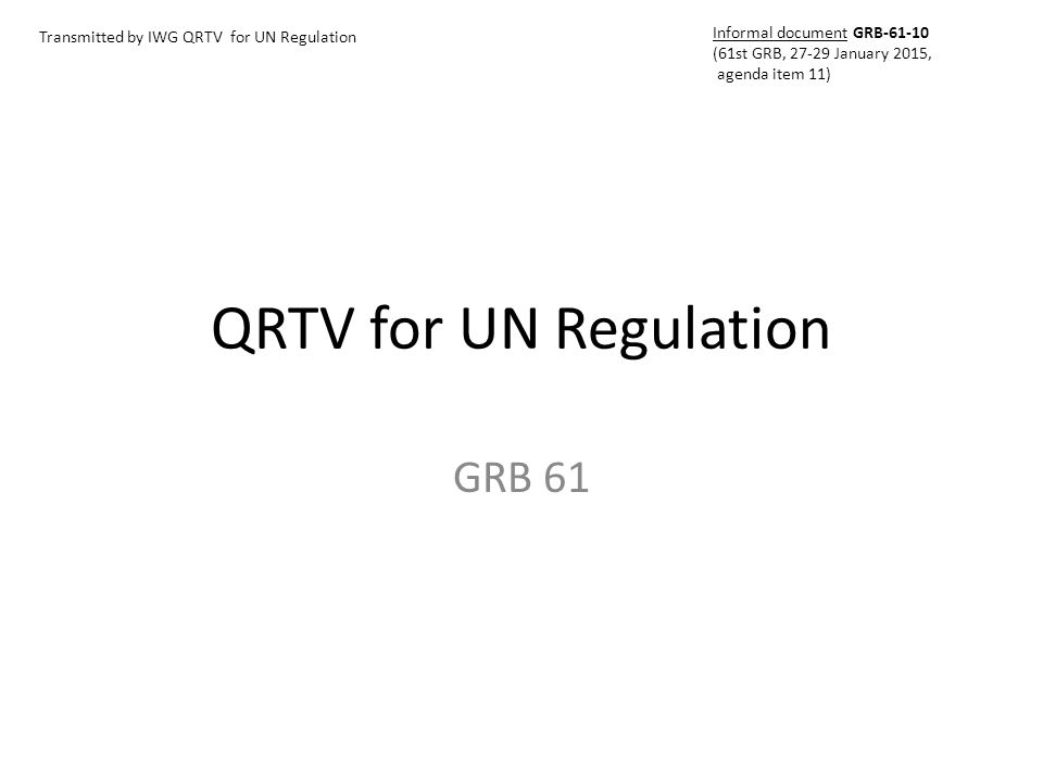 Meetings Pre-meetings (under QRTV for GTR TF umbrella): 2014 September 4 th and 5 th (Geneva) 2014 October 28 th (Brussels) Meetings for UN Regulation under 58 Agreement : 2014 December 10-11 th (Tokyo)  Draft UN Regulation on QRTV for informal document to GRB 61 st session 2015 January 26 th and 27 th (Geneva) 2015 February 26 th and 27 th (Brussels) 2015 May 11 th to 13 th (location to be defined)  Working document UN Regulation on QRTV to GRB 62 nd session