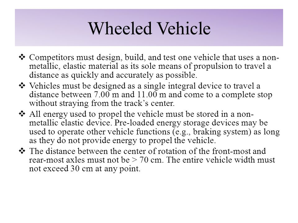 Wheeled Vehicle  Competitors must design, build, and test one vehicle that uses a non- metallic, elastic material as its sole means of propulsion to travel a distance as quickly and accurately as possible.