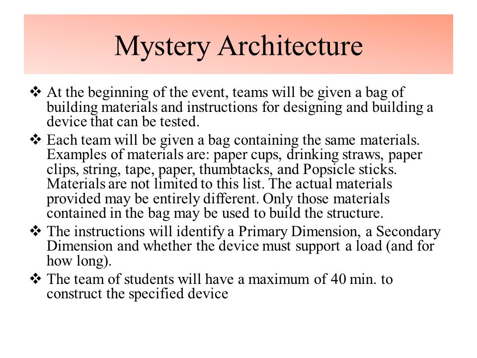 Mystery Architecture  At the beginning of the event, teams will be given a bag of building materials and instructions for designing and building a device that can be tested.
