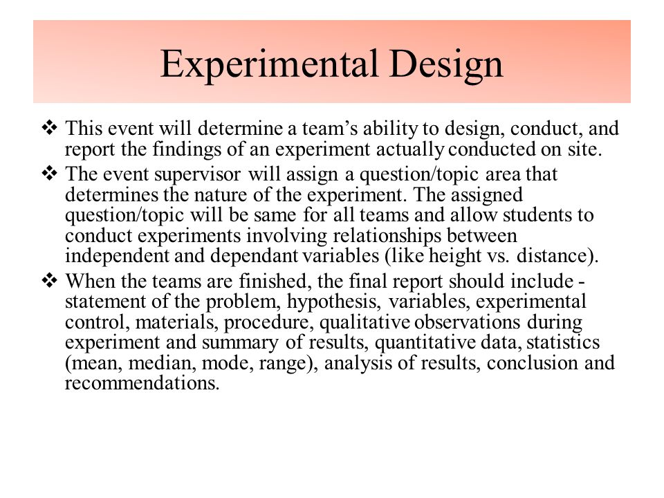 Experimental Design  This event will determine a team's ability to design, conduct, and report the findings of an experiment actually conducted on site.