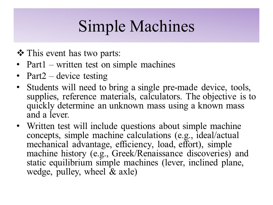 Simple Machines  This event has two parts: Part1 – written test on simple machines Part2 – device testing Students will need to bring a single pre-made device, tools, supplies, reference materials, calculators.