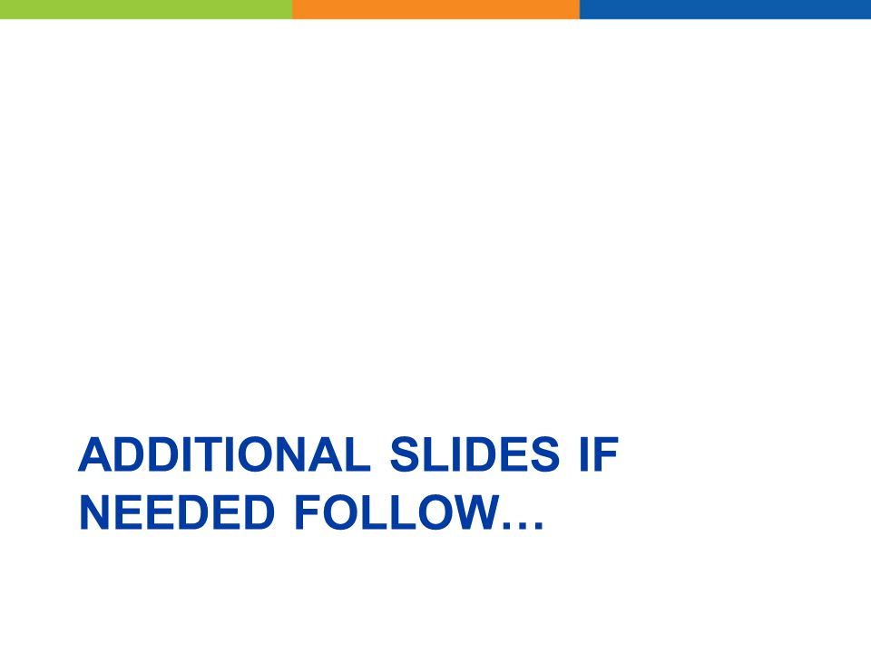 ADDITIONAL SLIDES IF NEEDED FOLLOW…