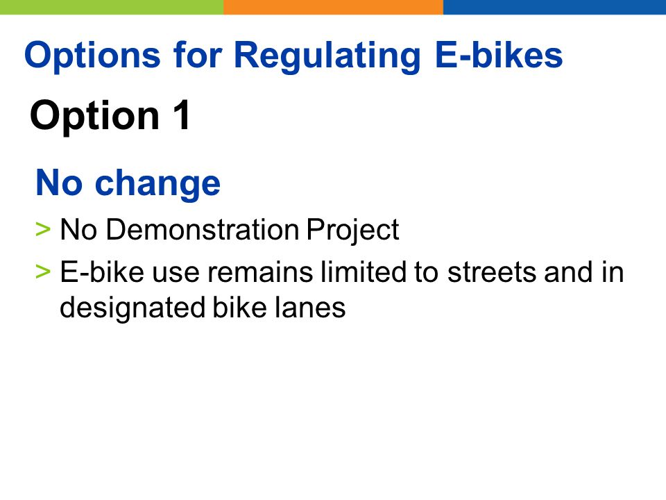 Option 1 No change >No Demonstration Project >E-bike use remains limited to streets and in designated bike lanes Options for Regulating E-bikes