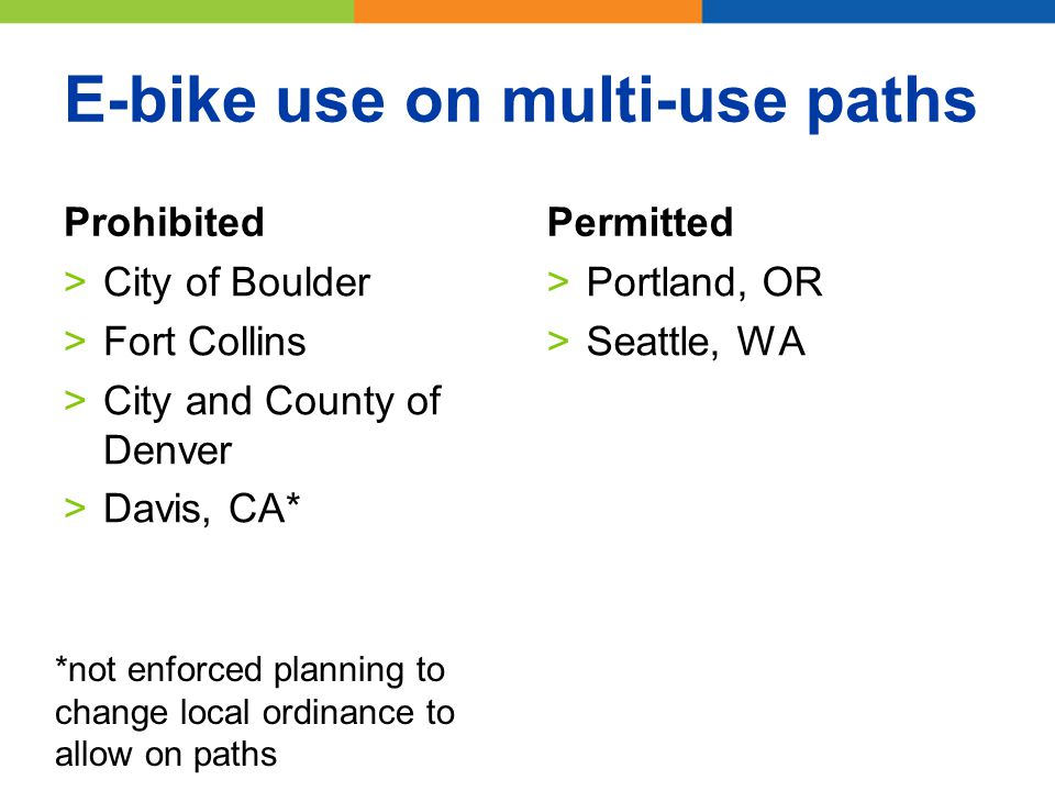 E-bike use on multi-use paths Prohibited >City of Boulder >Fort Collins >City and County of Denver >Davis, CA* Permitted >Portland, OR >Seattle, WA *not enforced planning to change local ordinance to allow on paths