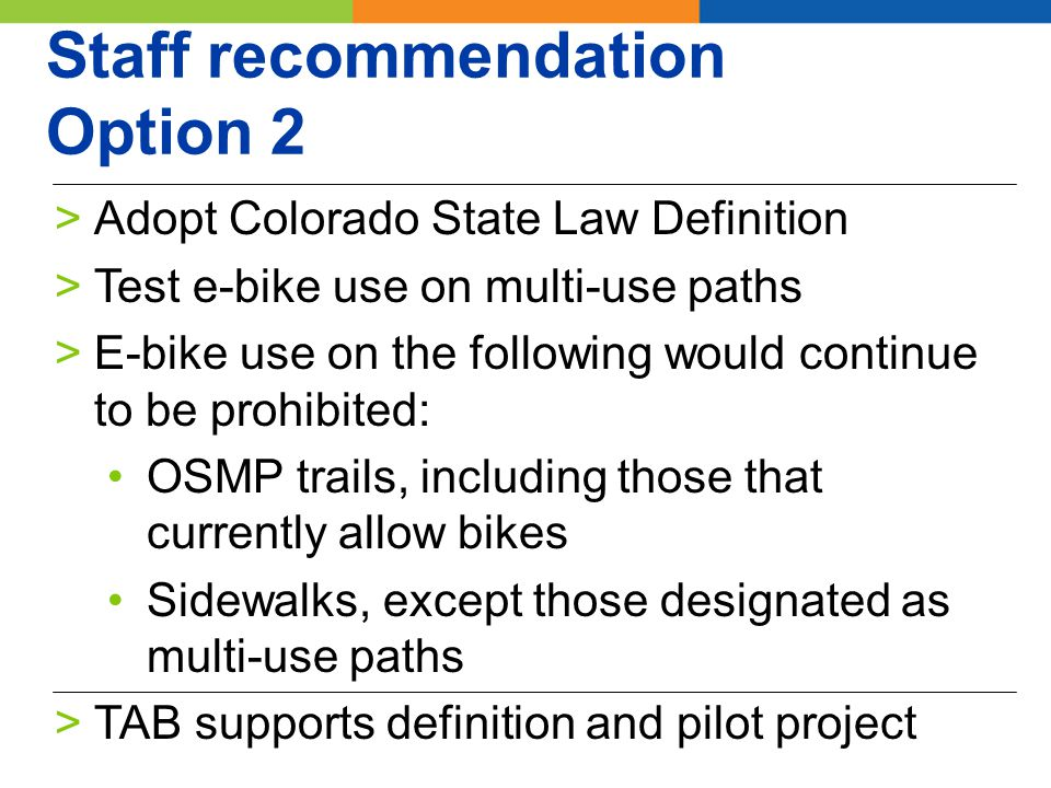 Staff recommendation Option 2 >Adopt Colorado State Law Definition >Test e-bike use on multi-use paths >E-bike use on the following would continue to be prohibited: OSMP trails, including those that currently allow bikes Sidewalks, except those designated as multi-use paths >TAB supports definition and pilot project