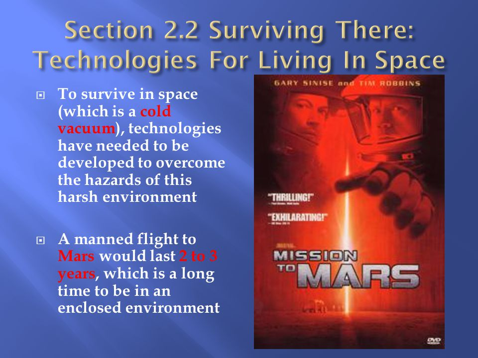  To survive in space (which is a cold vacuum), technologies have needed to be developed to overcome the hazards of this harsh environment  A manned flight to Mars would last 2 to 3 years, which is a long time to be in an enclosed environment