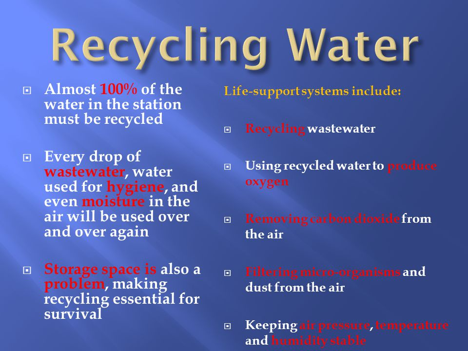  Almost 100% of the water in the station must be recycled  Every drop of wastewater, water used for hygiene, and even moisture in the air will be used over and over again  Storage space is also a problem, making recycling essential for survival Life-support systems include:  Recycling wastewater  Using recycled water to produce oxygen  Removing carbon dioxide from the air  Filtering micro-organisms and dust from the air  Keeping air pressure, temperature and humidity stable