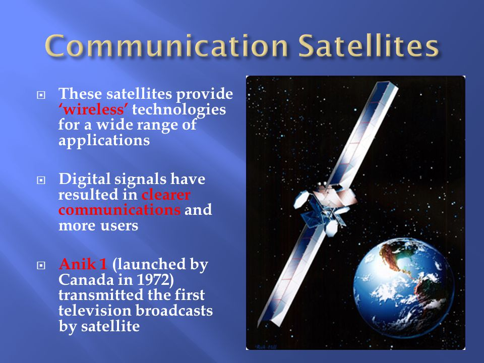  These satellites provide 'wireless' technologies for a wide range of applications  Digital signals have resulted in clearer communications and more users  Anik 1 (launched by Canada in 1972) transmitted the first television broadcasts by satellite