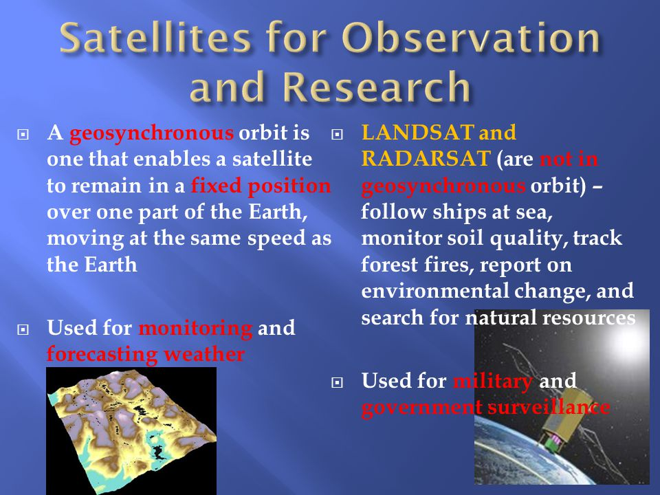  A geosynchronous orbit is one that enables a satellite to remain in a fixed position over one part of the Earth, moving at the same speed as the Earth  Used for monitoring and forecasting weather  LANDSAT and RADARSAT (are not in geosynchronous orbit) – follow ships at sea, monitor soil quality, track forest fires, report on environmental change, and search for natural resources  Used for military and government surveillance