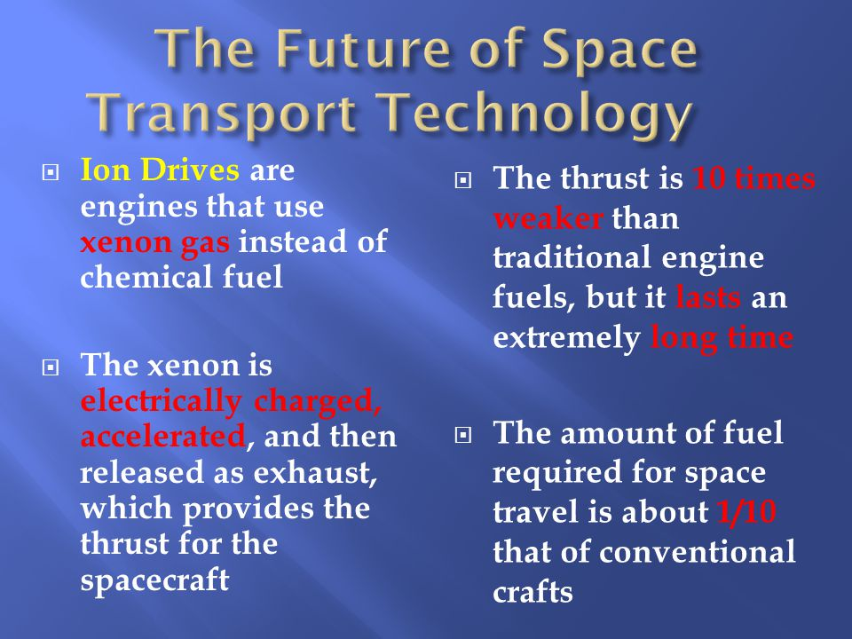  Ion Drives are engines that use xenon gas instead of chemical fuel  The xenon is electrically charged, accelerated, and then released as exhaust, which provides the thrust for the spacecraft  The thrust is 10 times weaker than traditional engine fuels, but it lasts an extremely long time  The amount of fuel required for space travel is about 1/10 that of conventional crafts