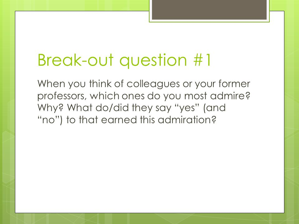 """Break-out question #1 When you think of colleagues or your former professors, which ones do you most admire? Why? What do/did they say """"yes"""" (and """"no"""""""