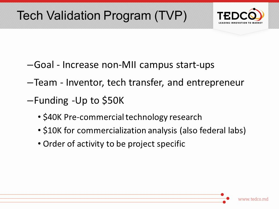 Tech Validation Program (TVP) – Goal - Increase non-MII campus start-ups – Team - Inventor, tech transfer, and entrepreneur – Funding -Up to $50K $40K Pre-commercial technology research $10K for commercialization analysis (also federal labs) Order of activity to be project specific