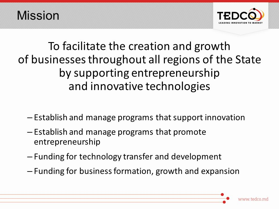 Mission To facilitate the creation and growth of businesses throughout all regions of the State by supporting entrepreneurship and innovative technologies – Establish and manage programs that support innovation – Establish and manage programs that promote entrepreneurship – Funding for technology transfer and development – Funding for business formation, growth and expansion