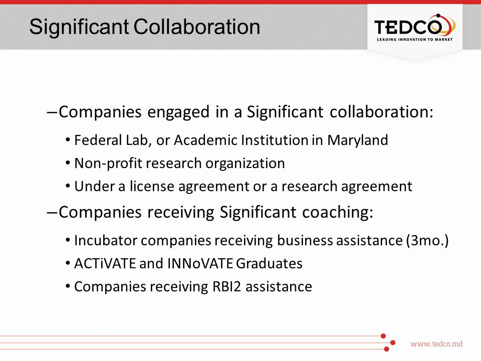 Significant Collaboration – Companies engaged in a Significant collaboration: Federal Lab, or Academic Institution in Maryland Non-profit research organization Under a license agreement or a research agreement – Companies receiving Significant coaching: Incubator companies receiving business assistance (3mo.) ACTiVATE and INNoVATE Graduates Companies receiving RBI2 assistance