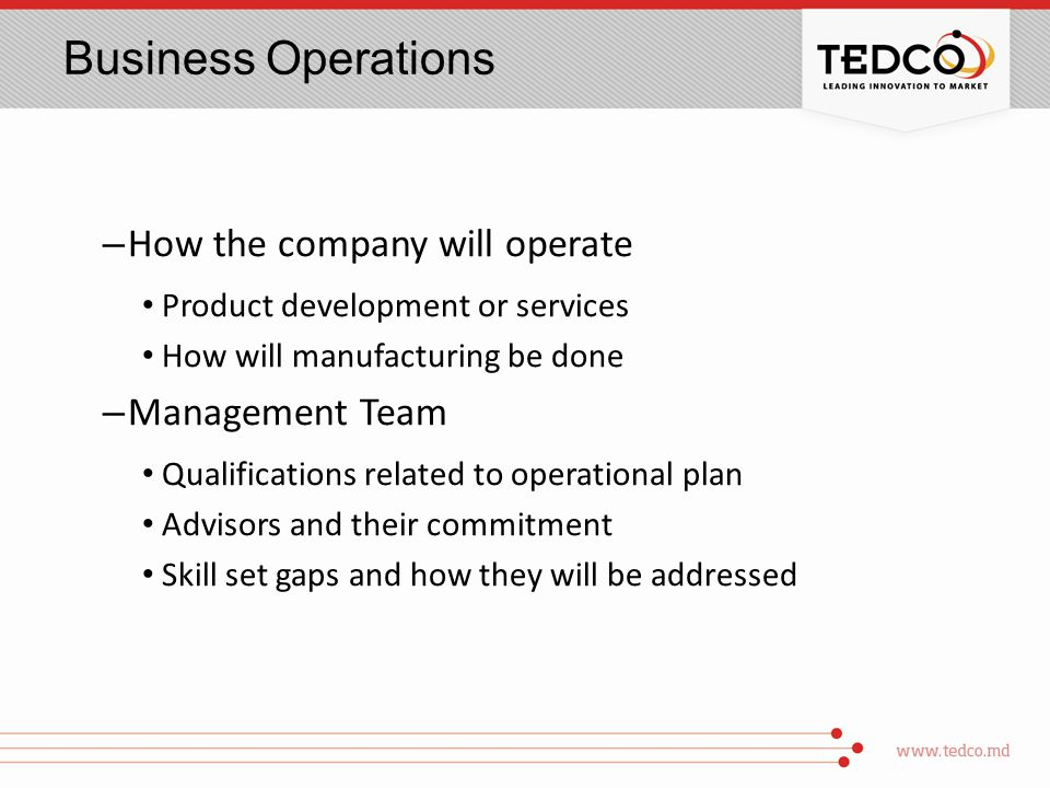 Business Operations – How the company will operate Product development or services How will manufacturing be done – Management Team Qualifications related to operational plan Advisors and their commitment Skill set gaps and how they will be addressed