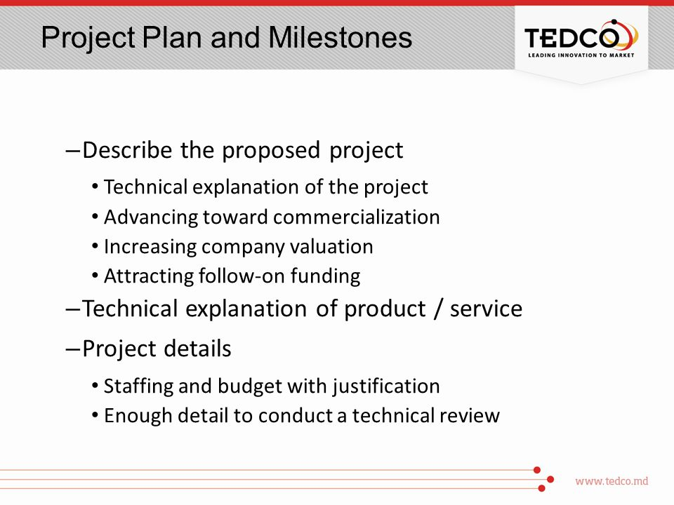 Project Plan and Milestones – Describe the proposed project Technical explanation of the project Advancing toward commercialization Increasing company valuation Attracting follow-on funding – Technical explanation of product / service – Project details Staffing and budget with justification Enough detail to conduct a technical review