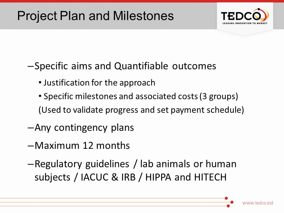 Project Plan and Milestones – Specific aims and Quantifiable outcomes Justification for the approach Specific milestones and associated costs (3 groups) (Used to validate progress and set payment schedule) – Any contingency plans – Maximum 12 months – Regulatory guidelines / lab animals or human subjects / IACUC & IRB / HIPPA and HITECH