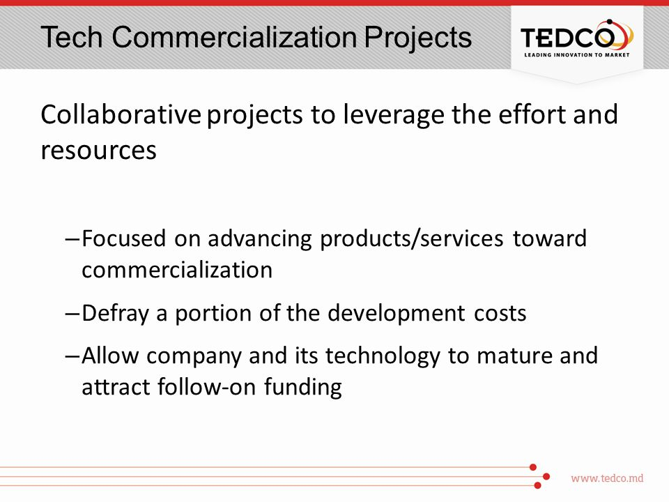 Tech Commercialization Projects Collaborative projects to leverage the effort and resources – Focused on advancing products/services toward commercialization – Defray a portion of the development costs – Allow company and its technology to mature and attract follow-on funding