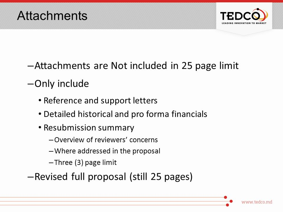 Attachments – Attachments are Not included in 25 page limit – Only include Reference and support letters Detailed historical and pro forma financials Resubmission summary – Overview of reviewers' concerns – Where addressed in the proposal – Three (3) page limit – Revised full proposal (still 25 pages)