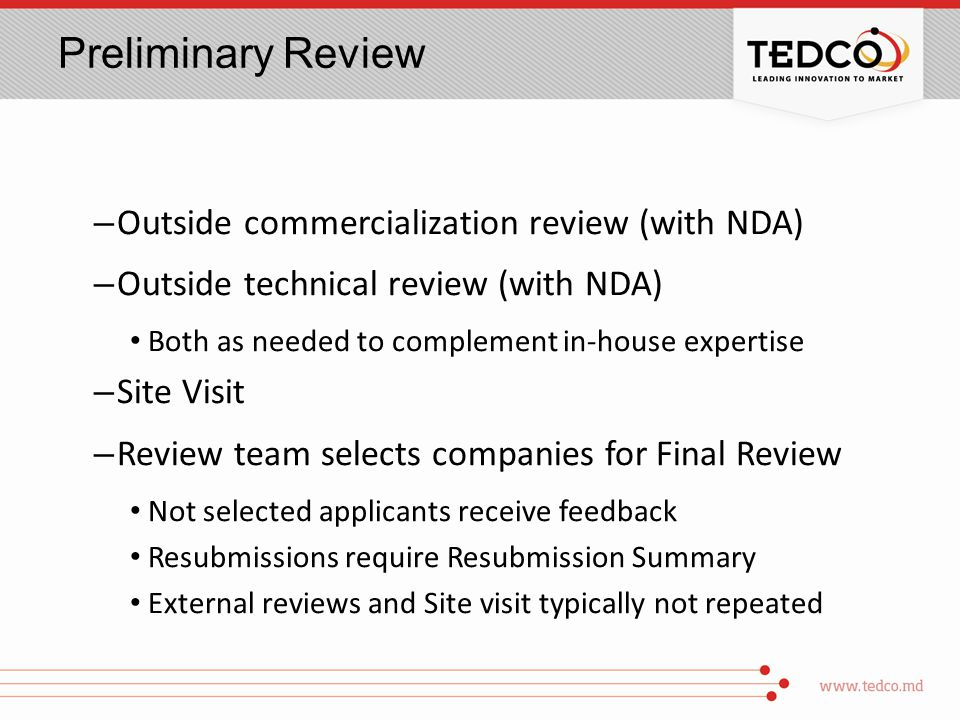 Preliminary Review – Outside commercialization review (with NDA) – Outside technical review (with NDA) Both as needed to complement in-house expertise – Site Visit – Review team selects companies for Final Review Not selected applicants receive feedback Resubmissions require Resubmission Summary External reviews and Site visit typically not repeated