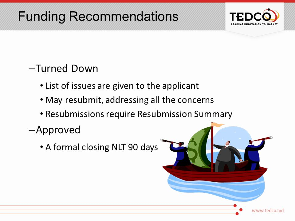 Funding Recommendations – Turned Down List of issues are given to the applicant May resubmit, addressing all the concerns Resubmissions require Resubmission Summary – Approved A formal closing NLT 90 days