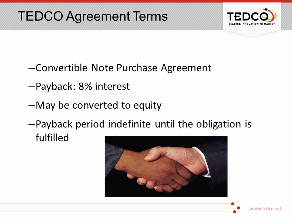 TEDCO Agreement Terms – Convertible Note Purchase Agreement – Payback: 8% interest – May be converted to equity – Payback period indefinite until the obligation is fulfilled