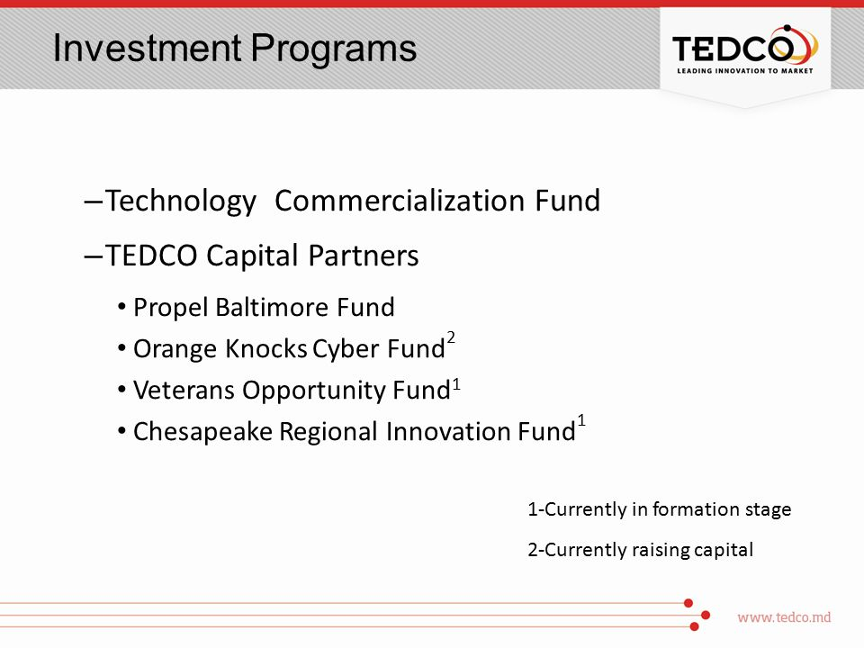 Investment Programs – Technology Commercialization Fund – TEDCO Capital Partners Propel Baltimore Fund Orange Knocks Cyber Fund 2 Veterans Opportunity Fund 1 Chesapeake Regional Innovation Fund 1 1-Currently in formation stage 2-Currently raising capital