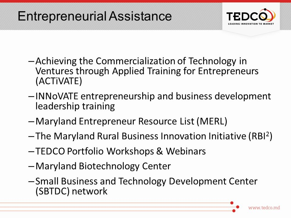 Entrepreneurial Assistance – Achieving the Commercialization of Technology in Ventures through Applied Training for Entrepreneurs (ACTiVATE) – INNoVATE entrepreneurship and business development leadership training – Maryland Entrepreneur Resource List (MERL) – The Maryland Rural Business Innovation Initiative (RBI 2 ) – TEDCO Portfolio Workshops & Webinars – Maryland Biotechnology Center – Small Business and Technology Development Center (SBTDC) network