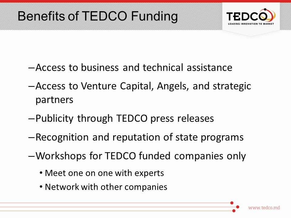 Benefits of TEDCO Funding – Access to business and technical assistance – Access to Venture Capital, Angels, and strategic partners – Publicity through TEDCO press releases – Recognition and reputation of state programs – Workshops for TEDCO funded companies only Meet one on one with experts Network with other companies