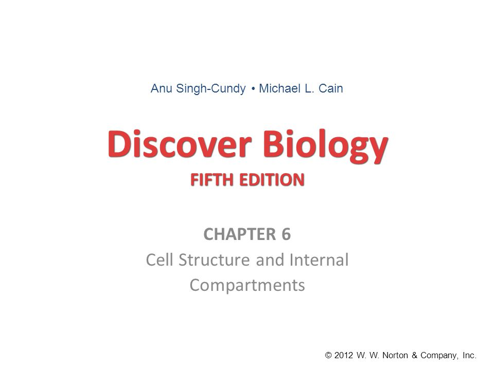 Discover Biology FIFTH EDITION CHAPTER 6 Cell Structure and Internal Compartments © 2012 W. W. Norton & Company, Inc. Anu Singh-Cundy Michael L. Cain