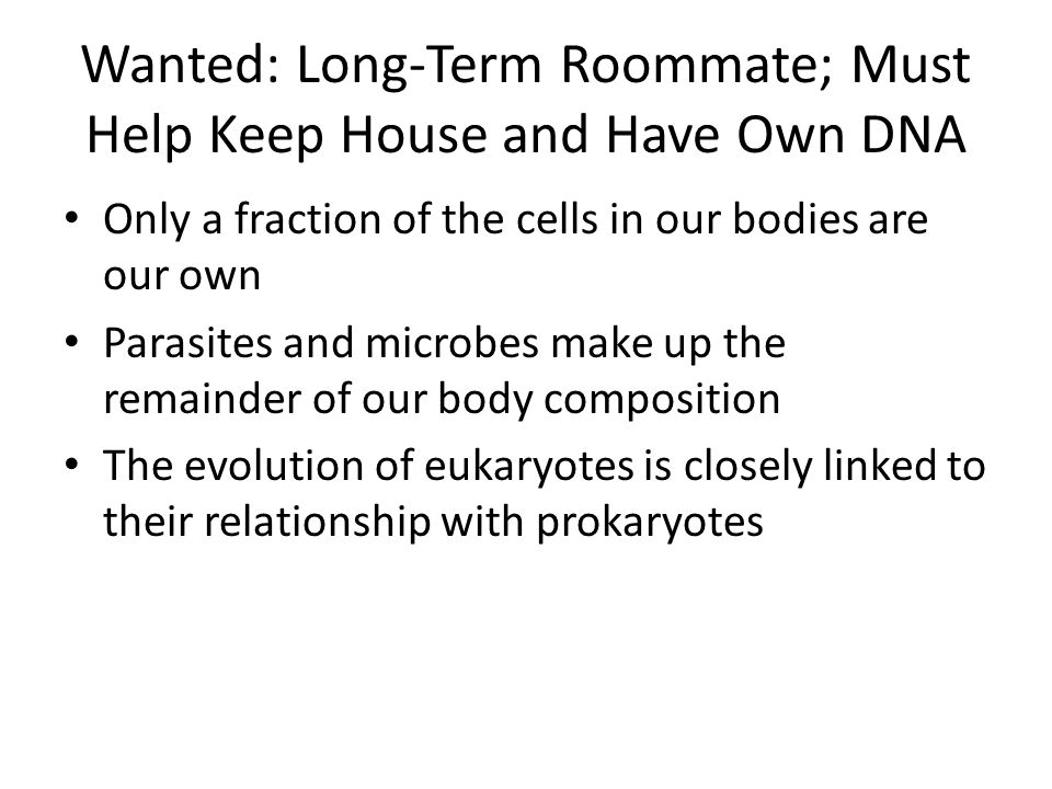 Wanted: Long-Term Roommate; Must Help Keep House and Have Own DNA Only a fraction of the cells in our bodies are our own Parasites and microbes make u