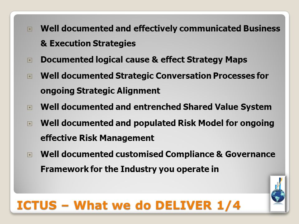 ICTUS – What we do DELIVER 1/4  Well documented and effectively communicated Business & Execution Strategies  Documented logical cause & effect Strategy Maps  Well documented Strategic Conversation Processes for ongoing Strategic Alignment  Well documented and entrenched Shared Value System  Well documented and populated Risk Model for ongoing effective Risk Management  Well documented customised Compliance & Governance Framework for the Industry you operate in