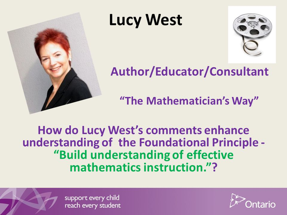 Lucy West Author/Educator/Consultant The Mathematician's Way How do Lucy West's comments enhance understanding of the Foundational Principle - Build understanding of effective mathematics instruction.