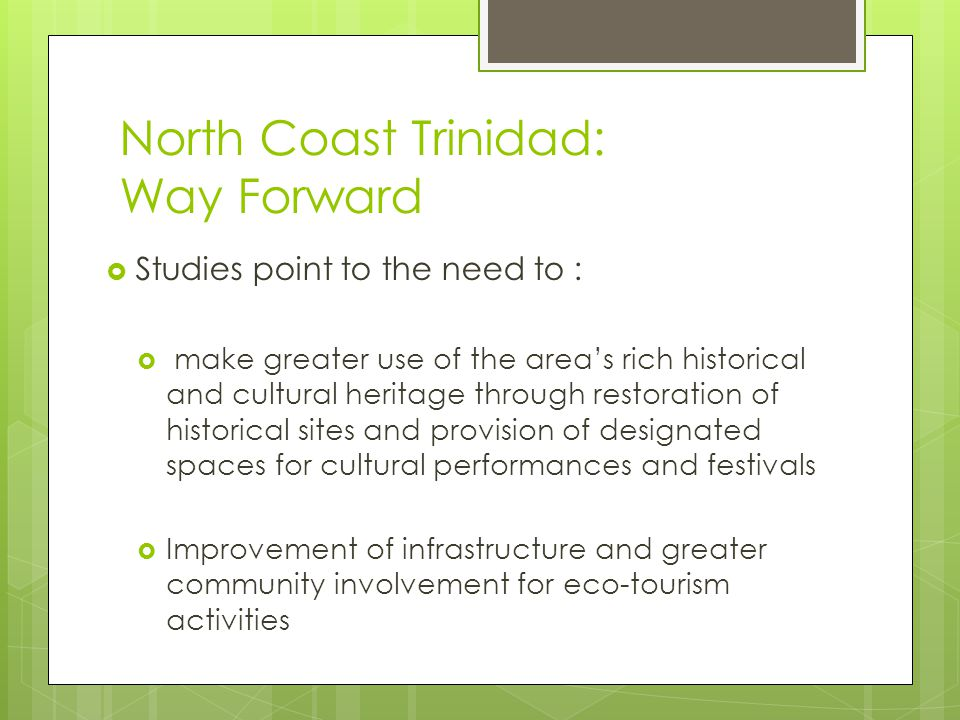 North Coast Trinidad: Way Forward  Studies point to the need to :  make greater use of the area's rich historical and cultural heritage through rest