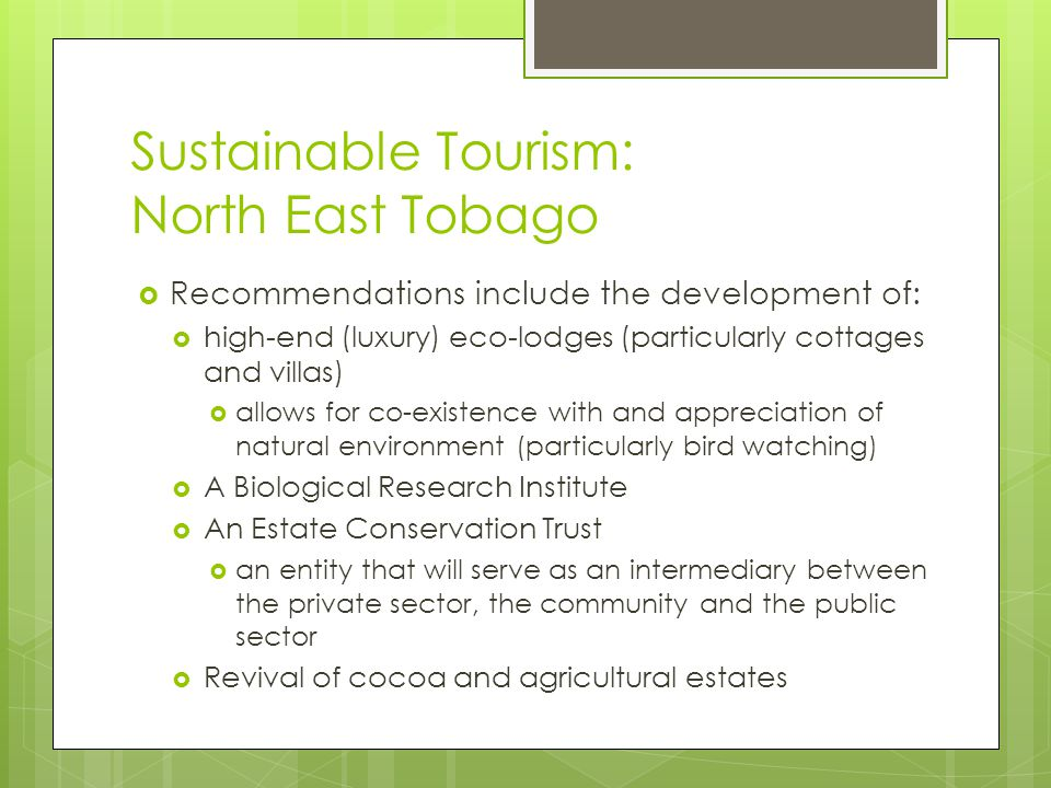 Sustainable Tourism: North East Tobago  Recommendations include the development of:  high-end (luxury) eco-lodges (particularly cottages and villas)