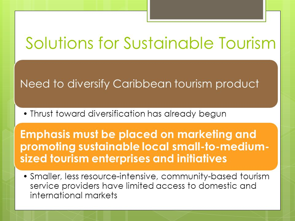 Solutions for Sustainable Tourism Need to diversify Caribbean tourism product Thrust toward diversification has already begun Emphasis must be placed