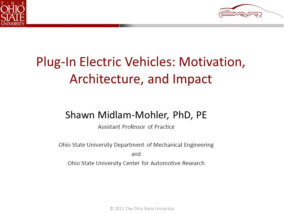 © 2011 The Ohio State University Plug-In Electric Vehicles: Motivation, Architecture, and Impact Shawn Midlam-Mohler, PhD, PE Assistant Professor of Practice Ohio State University Department of Mechanical Engineering and Ohio State University Center for Automotive Research