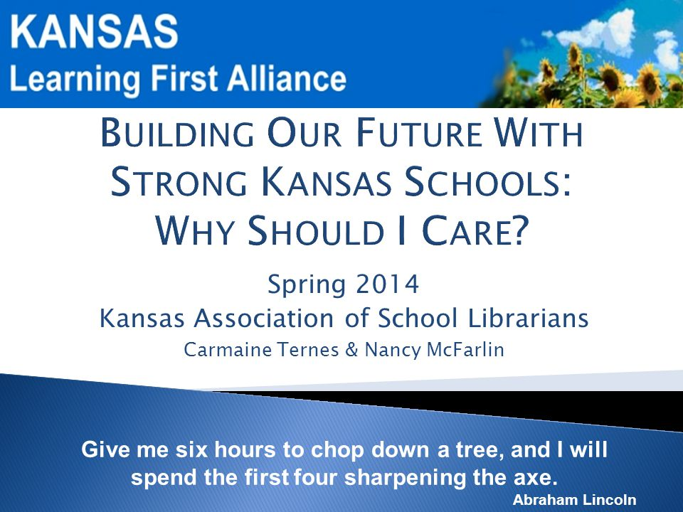 Spring 2014 Kansas Association of School Librarians Carmaine Ternes & Nancy McFarlin Give me six hours to chop down a tree, and I will spend the first four sharpening the axe.